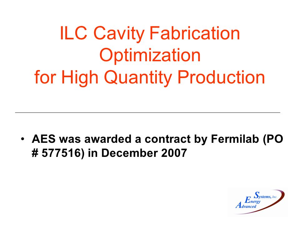 ILC Cavity Fabrication Optimization for High Quantity Production AES was awarded a contract by Fermilab (PO # ) in December 2007