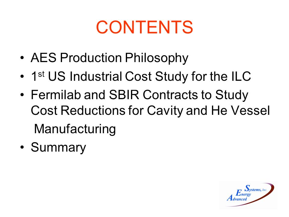 CONTENTS AES Production Philosophy 1 st US Industrial Cost Study for the ILC Fermilab and SBIR Contracts to Study Cost Reductions for Cavity and He Vessel Manufacturing Summary