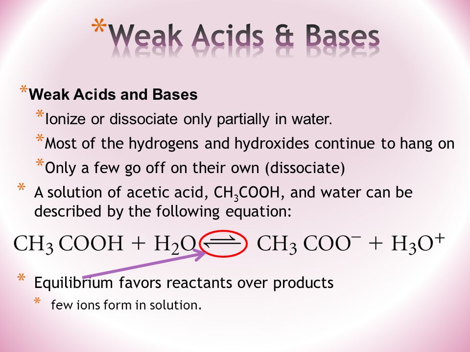 * Weak Acids and Bases * Ionize or dissociate only partially in water.