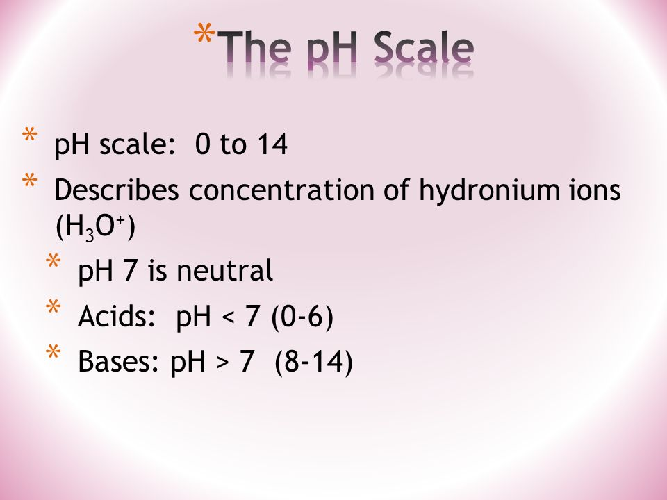 * pH scale: 0 to 14 * Describes concentration of hydronium ions (H 3 O + ) * pH 7 is neutral * Acids: pH < 7 (0-6) * Bases: pH > 7 (8-14)