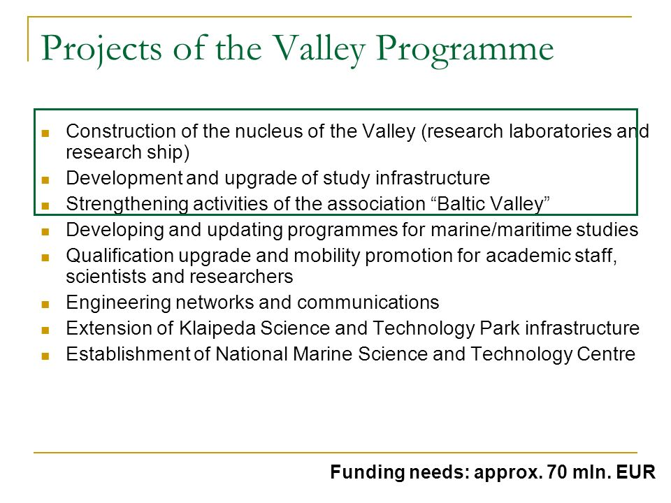 Projects of the Valley Programme Construction of the nucleus of the Valley (research laboratories and research ship) Development and upgrade of study infrastructure Strengthening activities of the association Baltic Valley Developing and updating programmes for marine/maritime studies Qualification upgrade and mobility promotion for academic staff, scientists and researchers Engineering networks and communications Extension of Klaipeda Science and Technology Park infrastructure Establishment of National Marine Science and Technology Centre Funding needs: approx.
