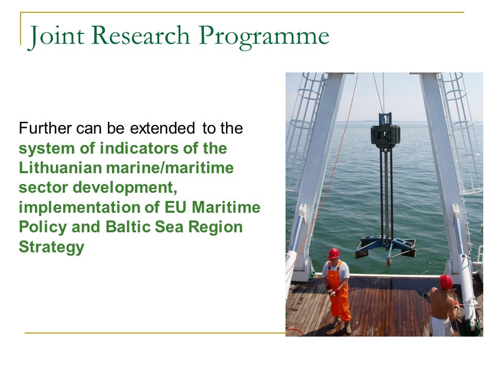 Joint Research Programme Further can be extended to the system of indicators of the Lithuanian marine/maritime sector development, implementation of EU Maritime Policy and Baltic Sea Region Strategy