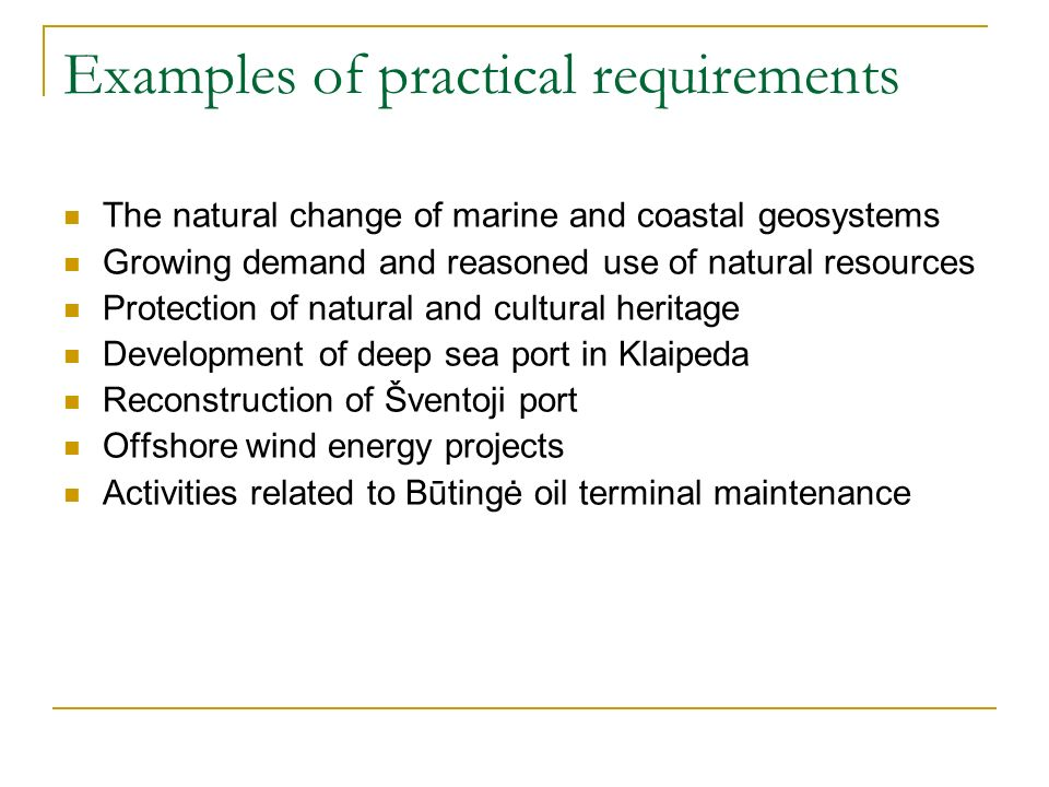 Examples of practical requirements The natural change of marine and coastal geosystems Growing demand and reasoned use of natural resources Protection of natural and cultural heritage Development of deep sea port in Klaipeda Reconstruction of Šventoji port Offshore wind energy projects Activities related to Būtingė oil terminal maintenance