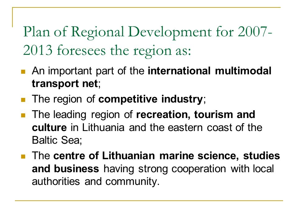 Plan of Regional Development for foresees the region as: An important part of the international multimodal transport net; The region of competitive industry; The leading region of recreation, tourism and culture in Lithuania and the eastern coast of the Baltic Sea; The centre of Lithuanian marine science, studies and business having strong cooperation with local authorities and community.