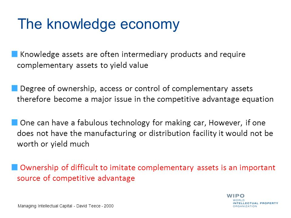 The knowledge economy Knowledge assets are often intermediary products and require complementary assets to yield value Degree of ownership, access or control of complementary assets therefore become a major issue in the competitive advantage equation One can have a fabulous technology for making car, However, if one does not have the manufacturing or distribution facility it would not be worth or yield much Ownership of difficult to imitate complementary assets is an important source of competitive advantage Managing Intellectual Capital - David Teece