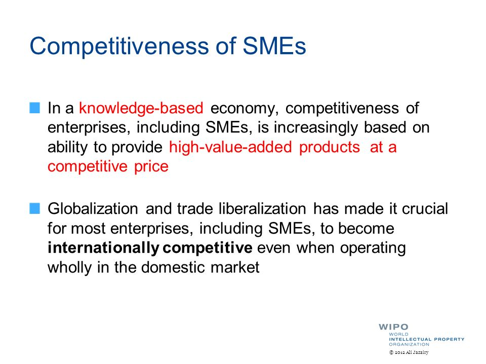 Competitiveness of SMEs In a knowledge-based economy, competitiveness of enterprises, including SMEs, is increasingly based on ability to provide high-value-added products at a competitive price Globalization and trade liberalization has made it crucial for most enterprises, including SMEs, to become internationally competitive even when operating wholly in the domestic market © 2012 Ali Jazairy