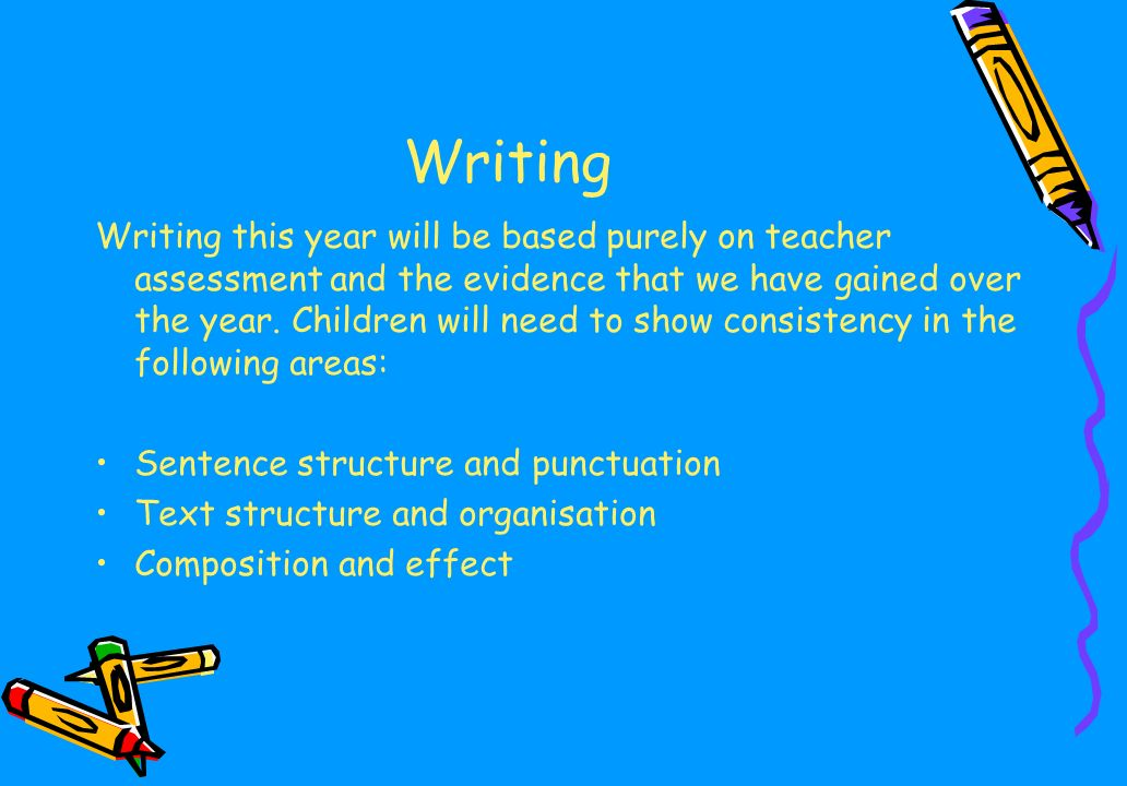 Writing Writing this year will be based purely on teacher assessment and the evidence that we have gained over the year.
