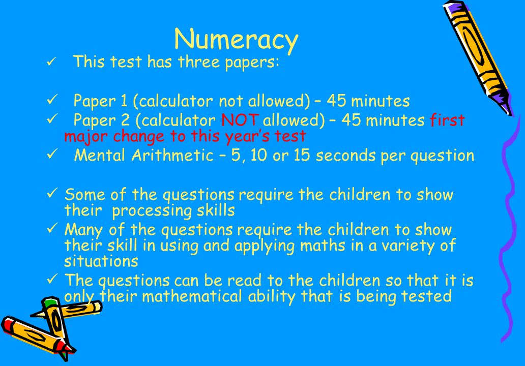Numeracy This test has three papers: Paper 1 (calculator not allowed) – 45 minutes Paper 2 (calculator NOT allowed) – 45 minutes first major change to this year's test Mental Arithmetic – 5, 10 or 15 seconds per question Some of the questions require the children to show their processing skills Many of the questions require the children to show their skill in using and applying maths in a variety of situations The questions can be read to the children so that it is only their mathematical ability that is being tested