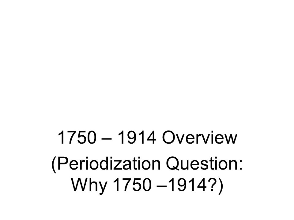 1750 – 1914 Overview (Periodization Question: Why 1750 –1914 )