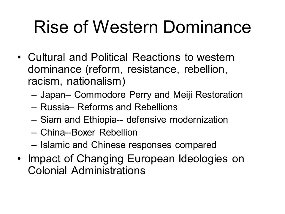 Rise of Western Dominance Cultural and Political Reactions to western dominance (reform, resistance, rebellion, racism, nationalism) –Japan– Commodore Perry and Meiji Restoration –Russia– Reforms and Rebellions –Siam and Ethiopia-- defensive modernization –China--Boxer Rebellion –Islamic and Chinese responses compared Impact of Changing European Ideologies on Colonial Administrations