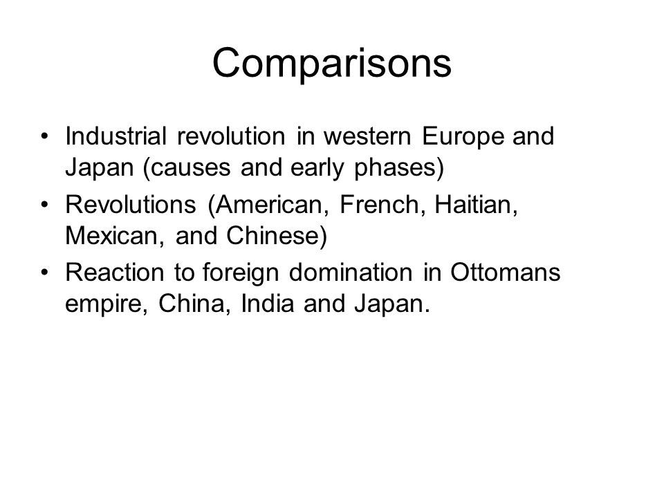 Comparisons Industrial revolution in western Europe and Japan (causes and early phases) Revolutions (American, French, Haitian, Mexican, and Chinese) Reaction to foreign domination in Ottomans empire, China, India and Japan.