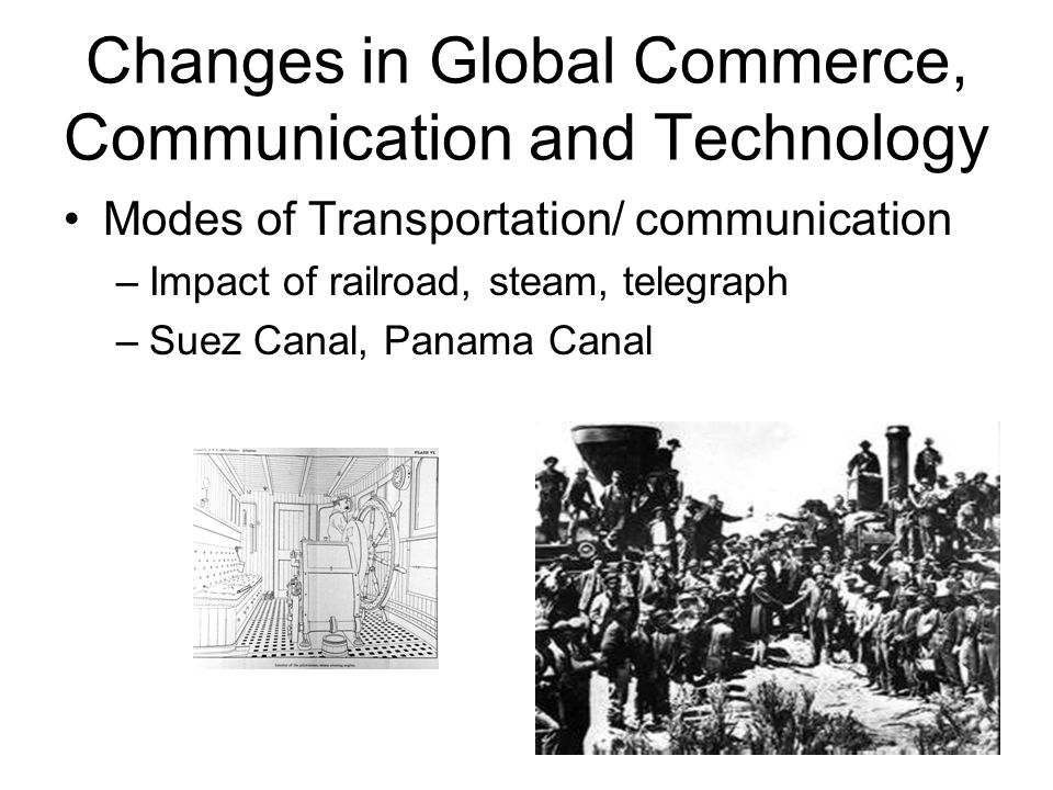 Changes in Global Commerce, Communication and Technology Modes of Transportation/ communication –Impact of railroad, steam, telegraph –Suez Canal, Panama Canal