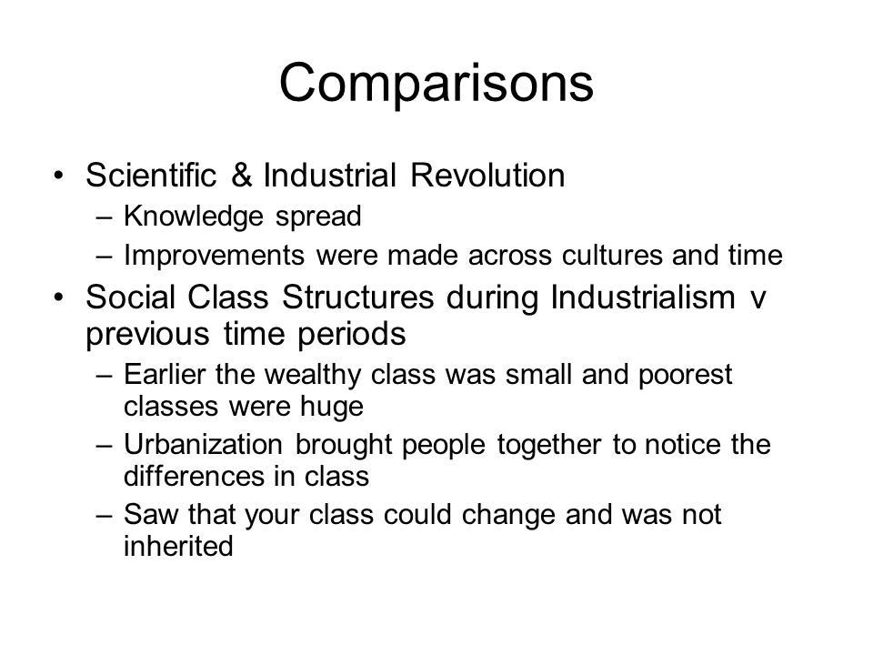 Comparisons Scientific & Industrial Revolution –Knowledge spread –Improvements were made across cultures and time Social Class Structures during Industrialism v previous time periods –Earlier the wealthy class was small and poorest classes were huge –Urbanization brought people together to notice the differences in class –Saw that your class could change and was not inherited