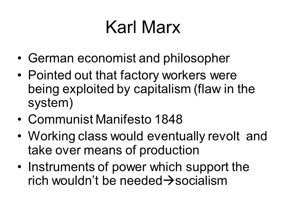 Karl Marx German economist and philosopher Pointed out that factory workers were being exploited by capitalism (flaw in the system) Communist Manifesto 1848 Working class would eventually revolt and take over means of production Instruments of power which support the rich wouldn't be needed  socialism