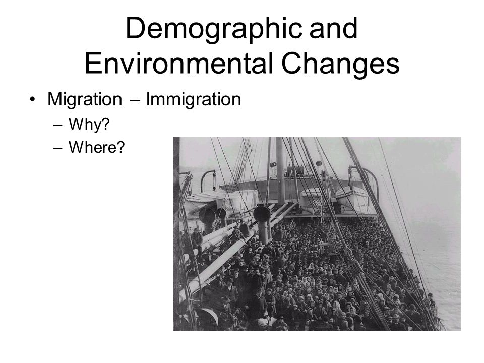 Demographic and Environmental Changes Migration – Immigration –Why –Where