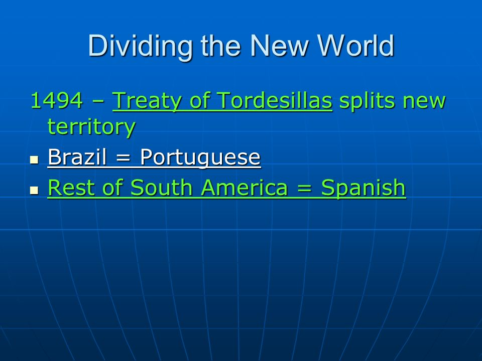 Dividing the New World 1494 – Treaty of Tordesillas splits new territory Brazil = Portuguese Brazil = Portuguese Rest of South America = Spanish Rest of South America = Spanish