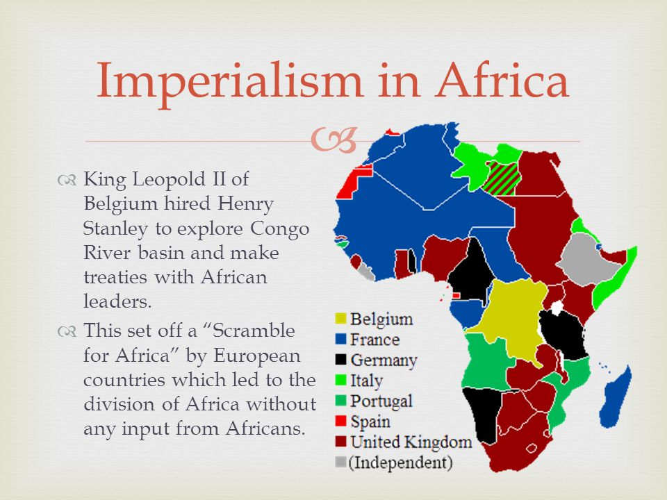  Imperialism in Africa  King Leopold II of Belgium hired Henry Stanley to explore Congo River basin and make treaties with African leaders.