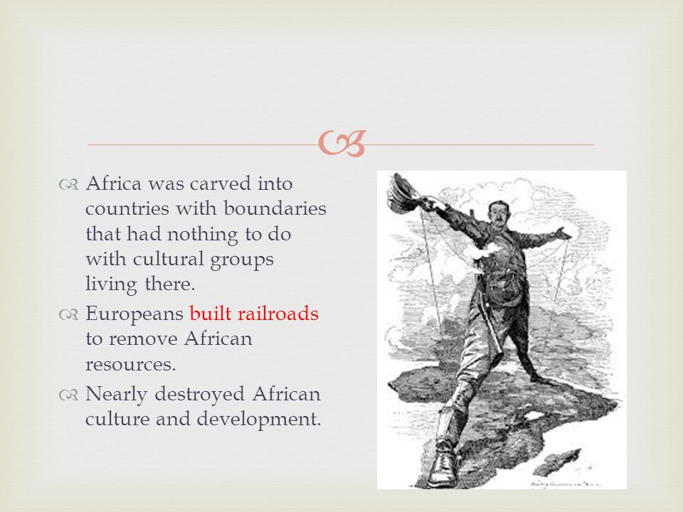   Africa was carved into countries with boundaries that had nothing to do with cultural groups living there.