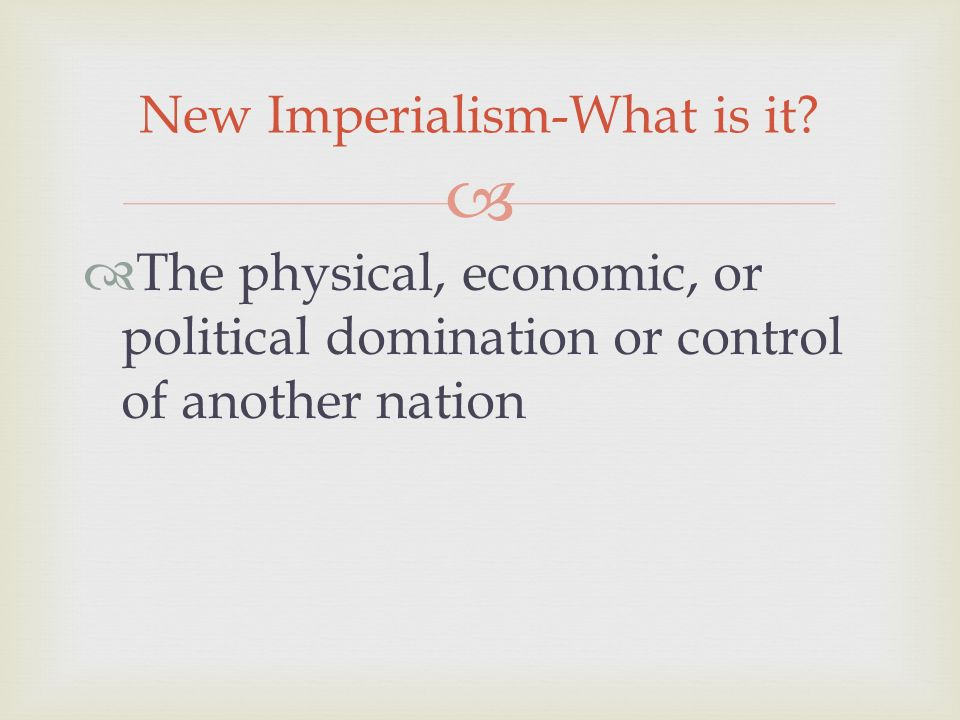   The physical, economic, or political domination or control of another nation New Imperialism-What is it