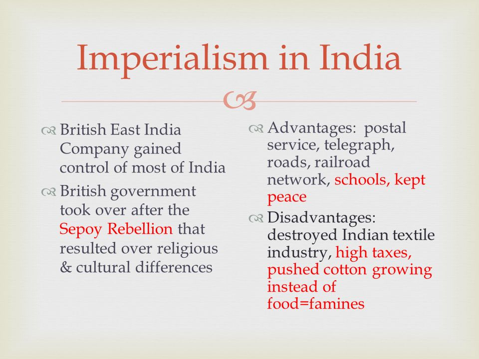  Imperialism in India  British East India Company gained control of most of India  British government took over after the Sepoy Rebellion that resulted over religious & cultural differences  Advantages: postal service, telegraph, roads, railroad network, schools, kept peace  Disadvantages: destroyed Indian textile industry, high taxes, pushed cotton growing instead of food=famines