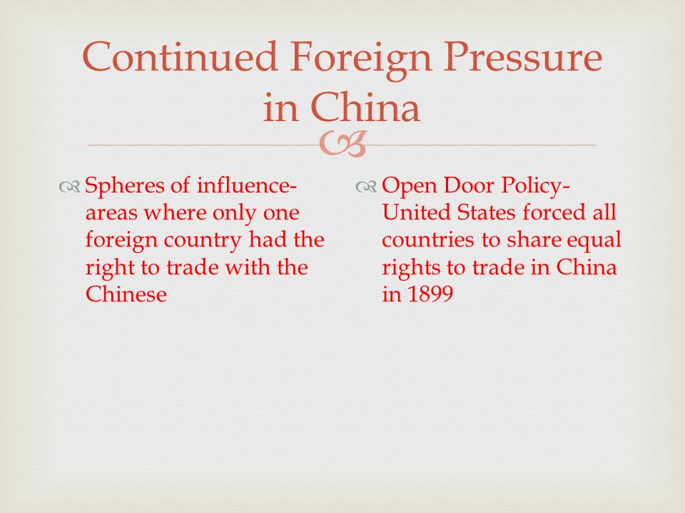  Continued Foreign Pressure in China  Spheres of influence- areas where only one foreign country had the right to trade with the Chinese  Open Door Policy- United States forced all countries to share equal rights to trade in China in 1899