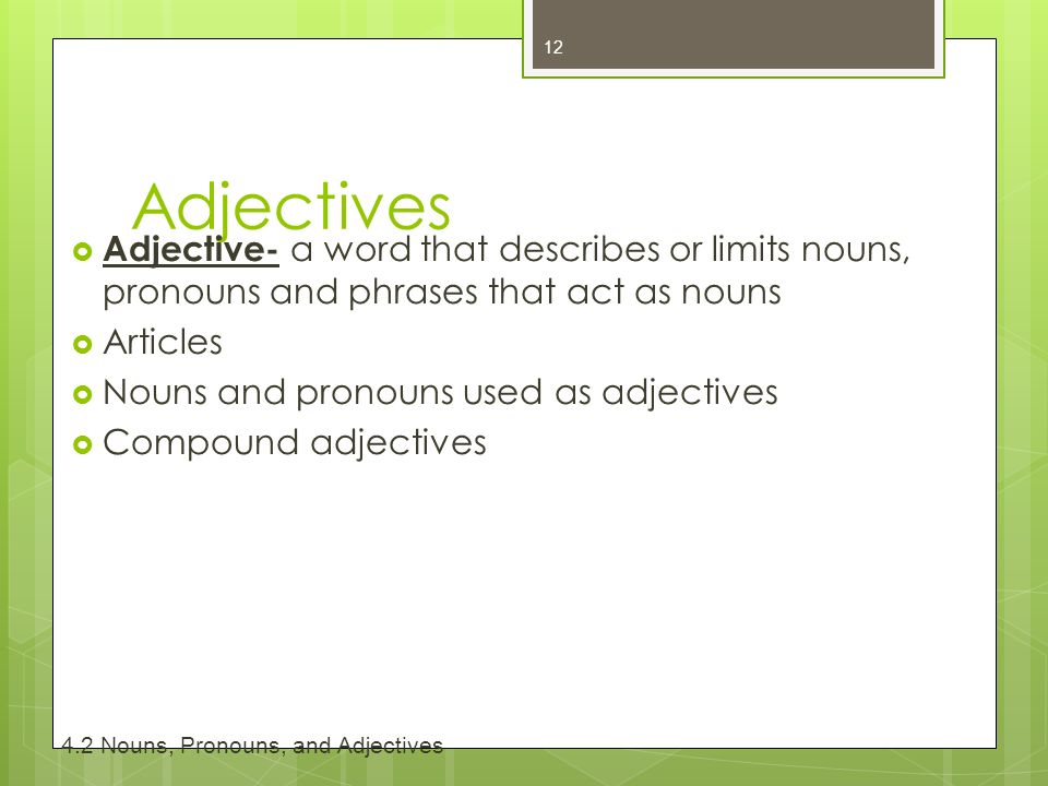 Adjectives  Adjective- a word that describes or limits nouns, pronouns and phrases that act as nouns  Articles  Nouns and pronouns used as adjectives  Compound adjectives Nouns, Pronouns, and Adjectives