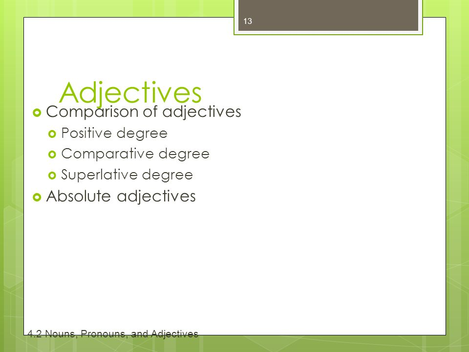 Adjectives  Comparison of adjectives  Positive degree  Comparative degree  Superlative degree  Absolute adjectives Nouns, Pronouns, and Adjectives