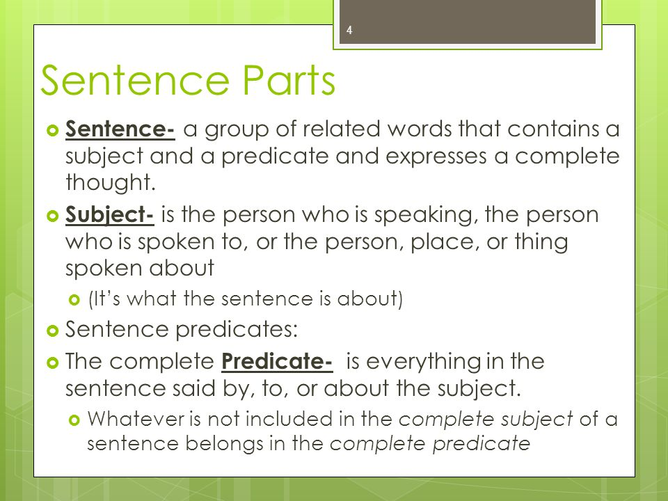 Sentence Parts  Sentence- a group of related words that contains a subject and a predicate and expresses a complete thought.