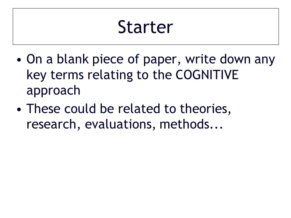 Starter On a blank piece of paper, write down any key terms relating to the COGNITIVE approach These could be related to theories, research, evaluations, methods...
