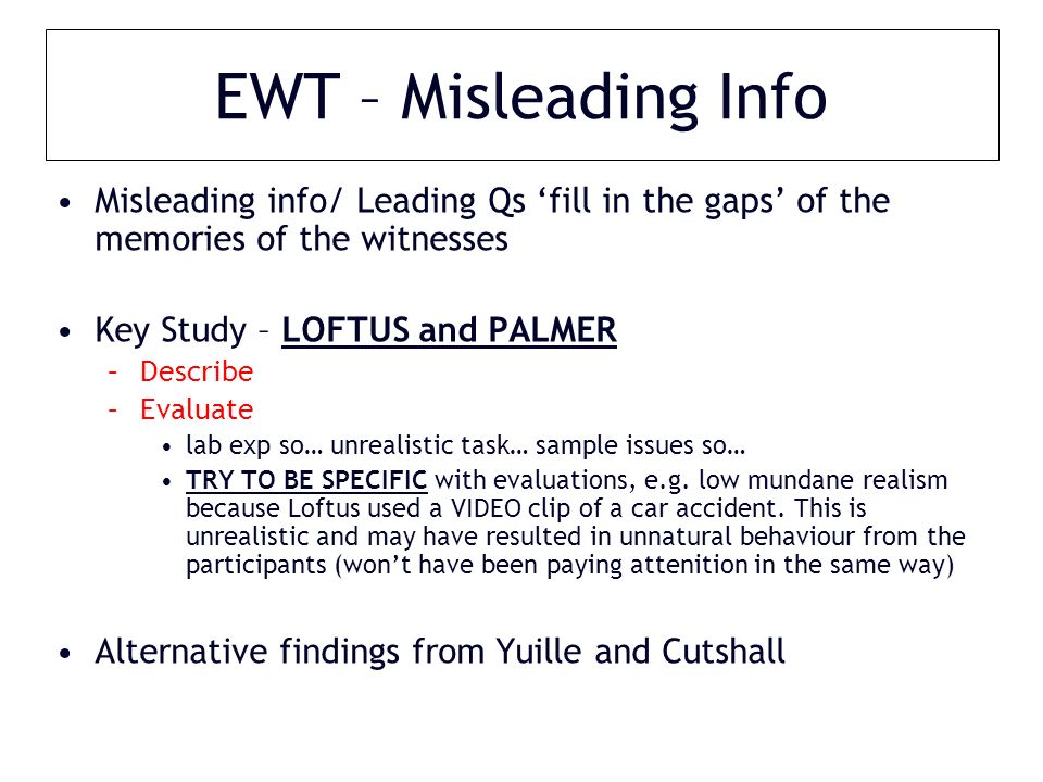 EWT – Misleading Info Misleading info/ Leading Qs 'fill in the gaps' of the memories of the witnesses Key Study – LOFTUS and PALMER –Describe –Evaluate lab exp so… unrealistic task… sample issues so… TRY TO BE SPECIFIC with evaluations, e.g.