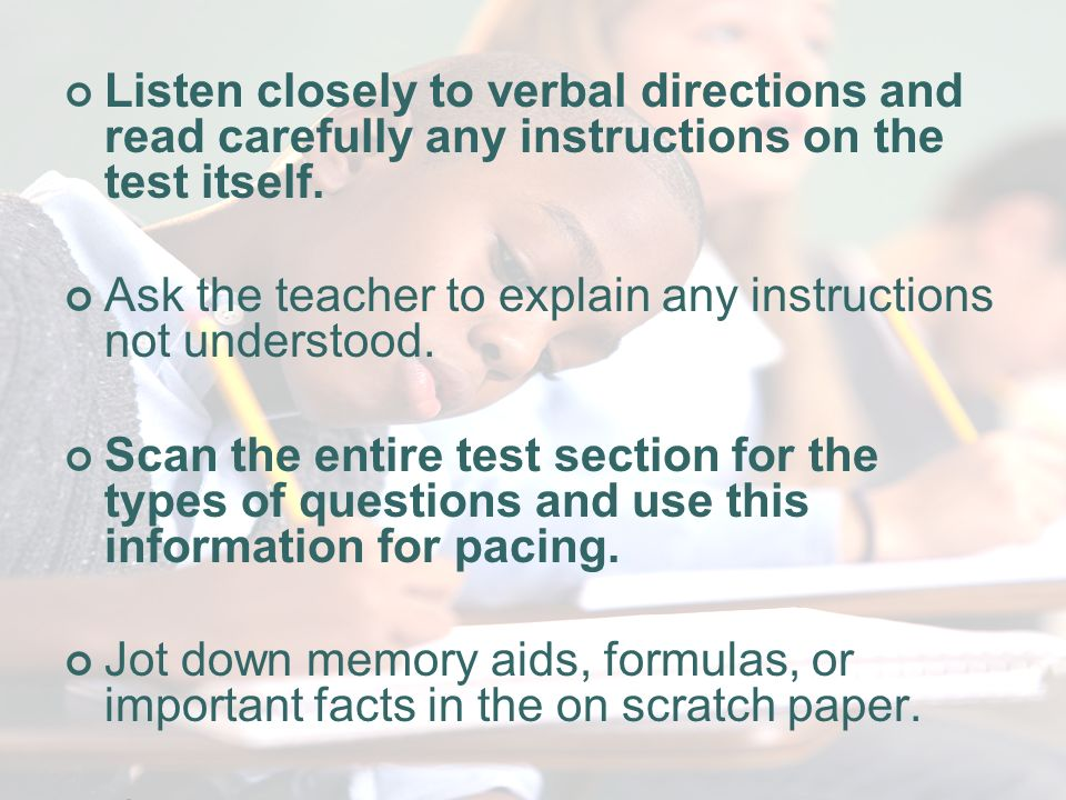 On the Day of the Test Listen closely to verbal directions and read carefully any instructions on the test itself.
