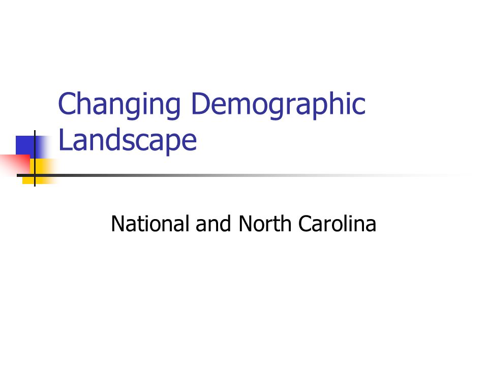 Changing Demographic Landscape National and North Carolina