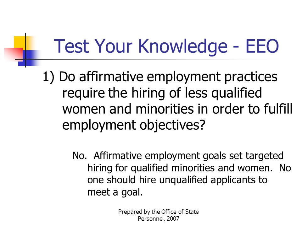 Prepared by the Office of State Personnel, 2007 Test Your Knowledge - EEO 1) Do affirmative employment practices require the hiring of less qualified women and minorities in order to fulfill employment objectives.