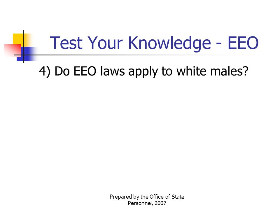 Prepared by the Office of State Personnel, 2007 Test Your Knowledge - EEO 4) Do EEO laws apply to white males