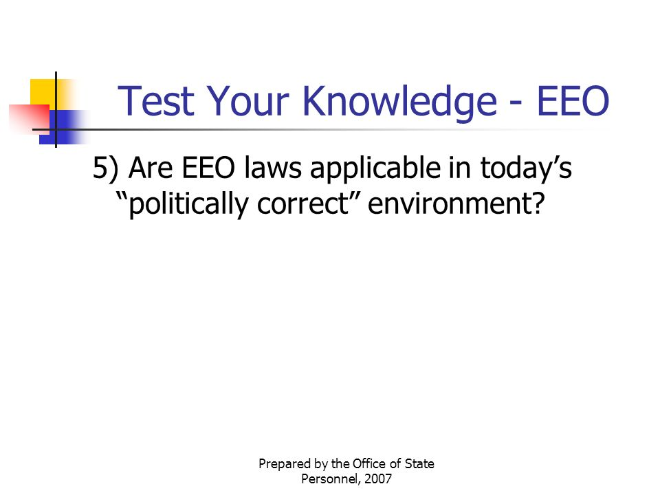Prepared by the Office of State Personnel, 2007 Test Your Knowledge - EEO 5) Are EEO laws applicable in today's politically correct environment