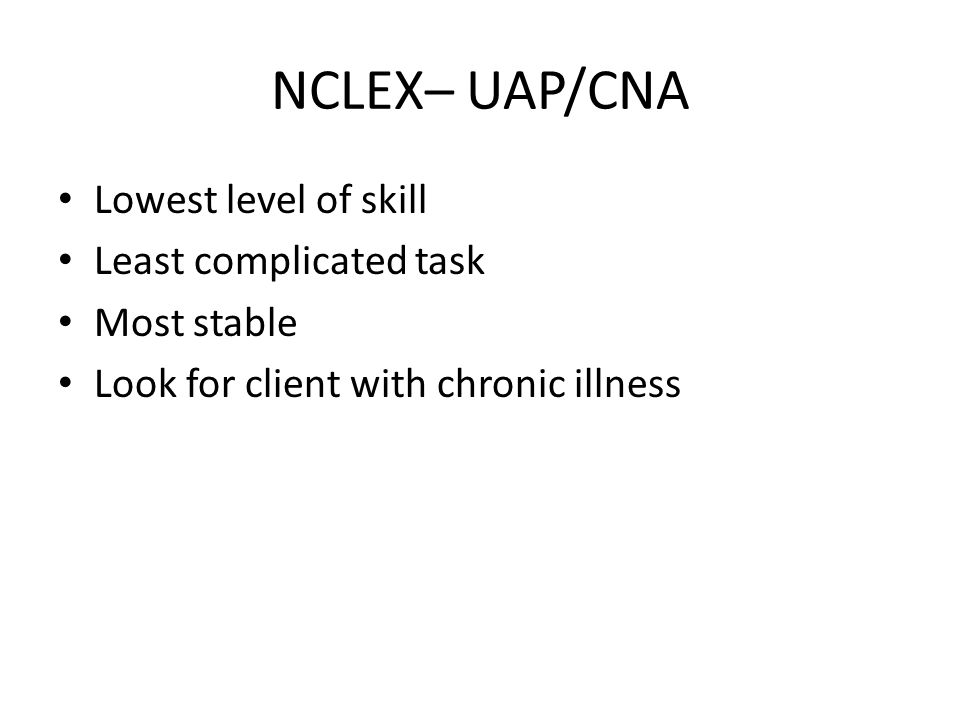 NCLEX– UAP/CNA Lowest level of skill Least complicated task Most stable Look for client with chronic illness