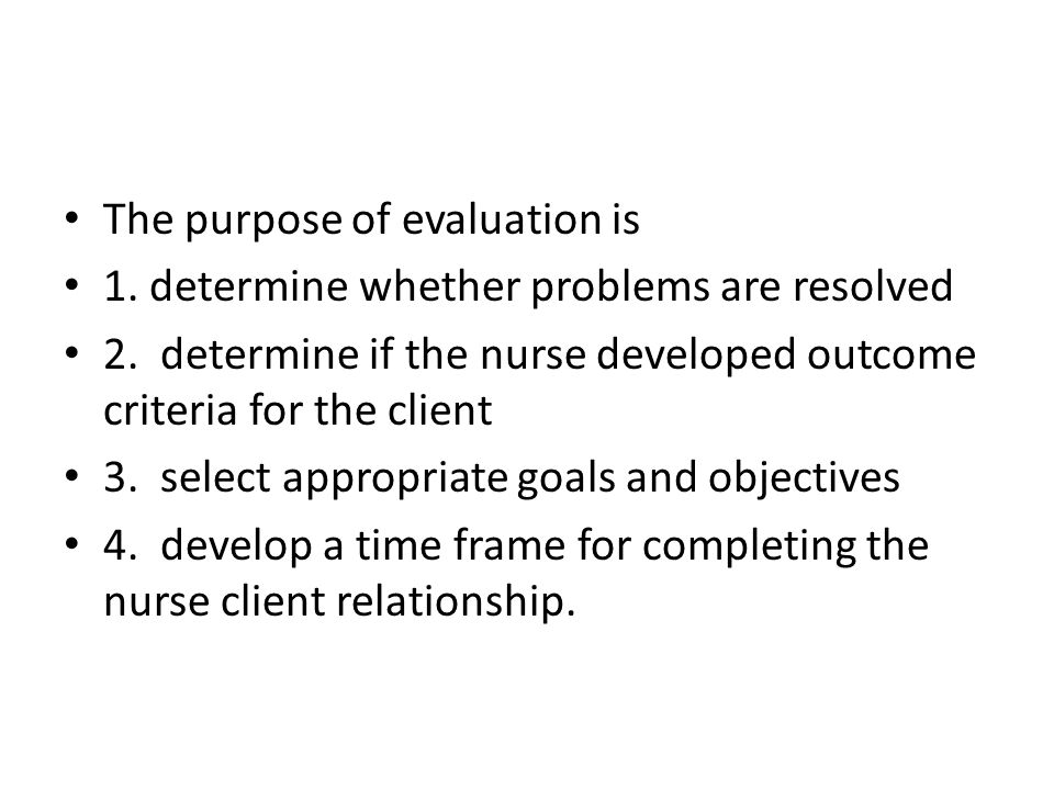 The purpose of evaluation is 1. determine whether problems are resolved 2.