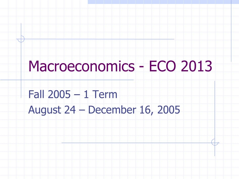 Macroeconomics - ECO 2013 Fall 2005 – 1 Term August 24 – December 16, 2005