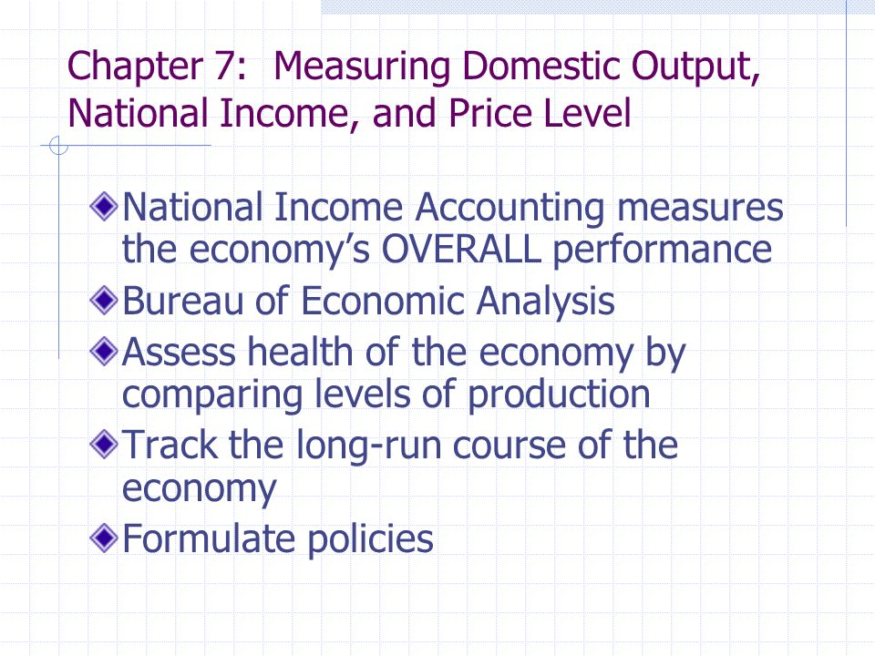 Chapter 7: Measuring Domestic Output, National Income, and Price Level National Income Accounting measures the economy's OVERALL performance Bureau of Economic Analysis Assess health of the economy by comparing levels of production Track the long-run course of the economy Formulate policies