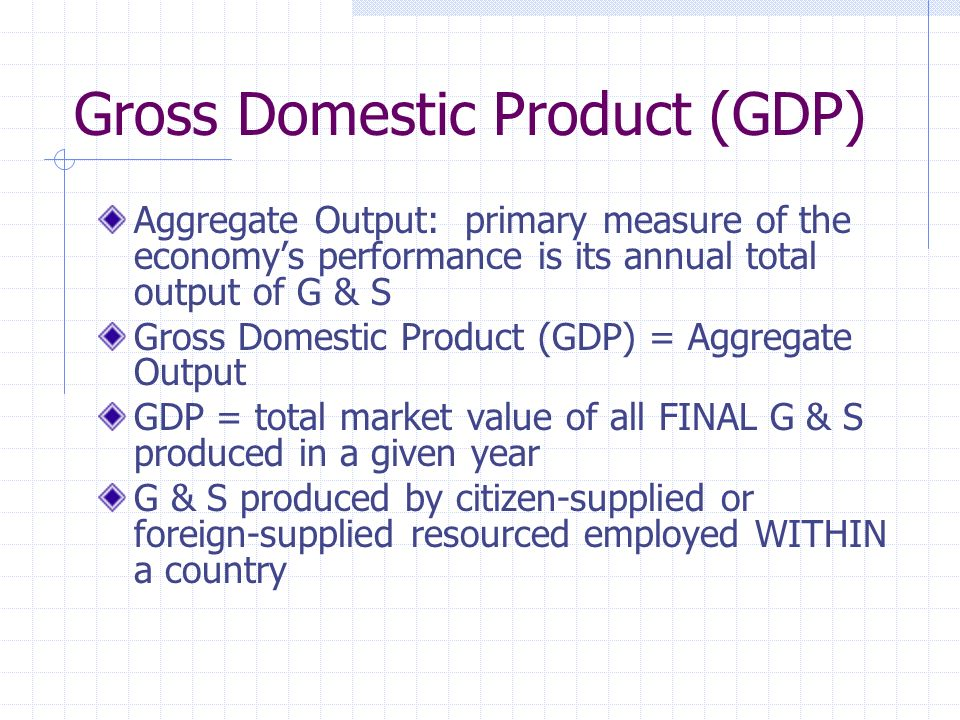 Gross Domestic Product (GDP) Aggregate Output: primary measure of the economy's performance is its annual total output of G & S Gross Domestic Product (GDP) = Aggregate Output GDP = total market value of all FINAL G & S produced in a given year G & S produced by citizen-supplied or foreign-supplied resourced employed WITHIN a country
