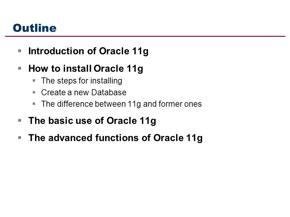 Outline  Introduction of Oracle 11g  How to install Oracle 11g  The steps for installing  Create a new Database  The difference between 11g and former ones  The basic use of Oracle 11g  The advanced functions of Oracle 11g