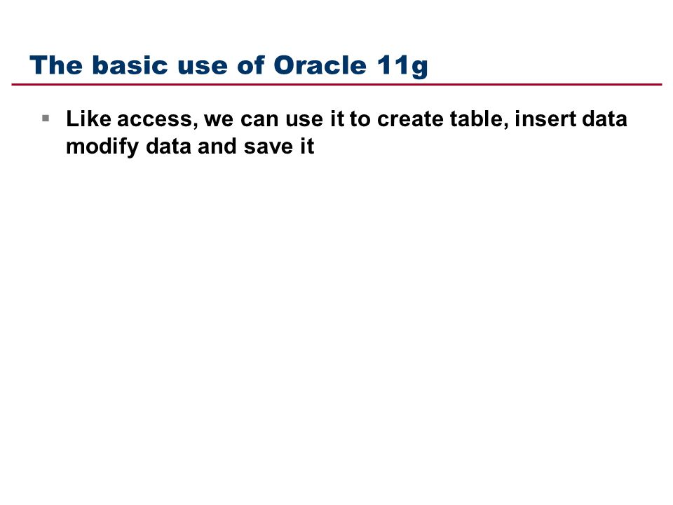 The basic use of Oracle 11g  Like access, we can use it to create table, insert data modify data and save it