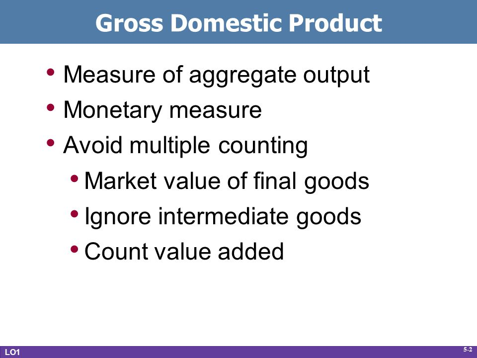 5-2 Gross Domestic Product Measure of aggregate output Monetary measure Avoid multiple counting Market value of final goods Ignore intermediate goods Count value added LO1