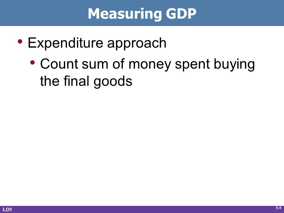 5-5 Measuring GDP Expenditure approach Count sum of money spent buying the final goods LO1