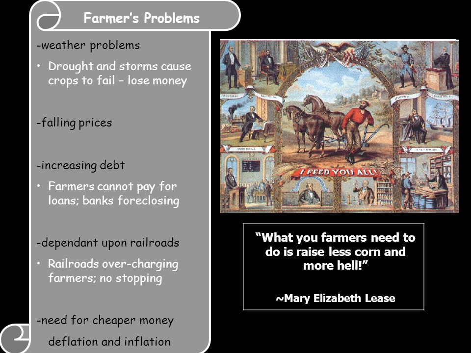 Farmer's Problems -weather problems Drought and storms cause crops to fail – lose money -falling prices -increasing debt Farmers cannot pay for loans; banks foreclosing -dependant upon railroads Railroads over-charging farmers; no stopping -need for cheaper money deflation and inflation What you farmers need to do is raise less corn and more hell! ~Mary Elizabeth Lease