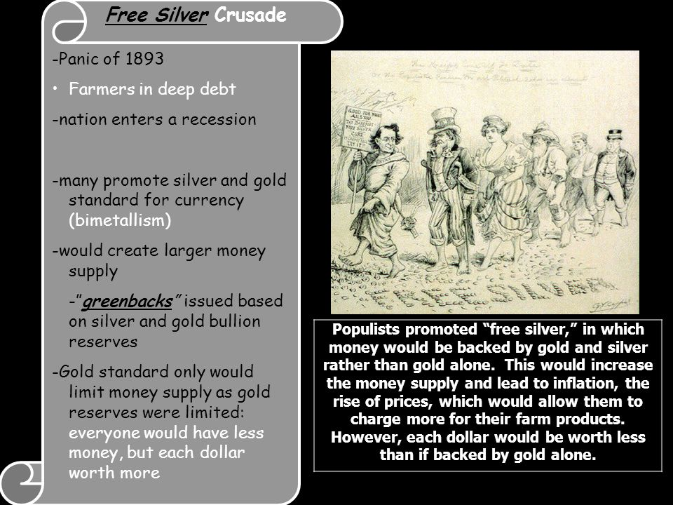 Free Silver Crusade -Panic of 1893 Farmers in deep debt -nation enters a recession -many promote silver and gold standard for currency (bimetallism) -would create larger money supply - greenbacks issued based on silver and gold bullion reserves -Gold standard only would limit money supply as gold reserves were limited: everyone would have less money, but each dollar worth more Populists promoted free silver, in which money would be backed by gold and silver rather than gold alone.