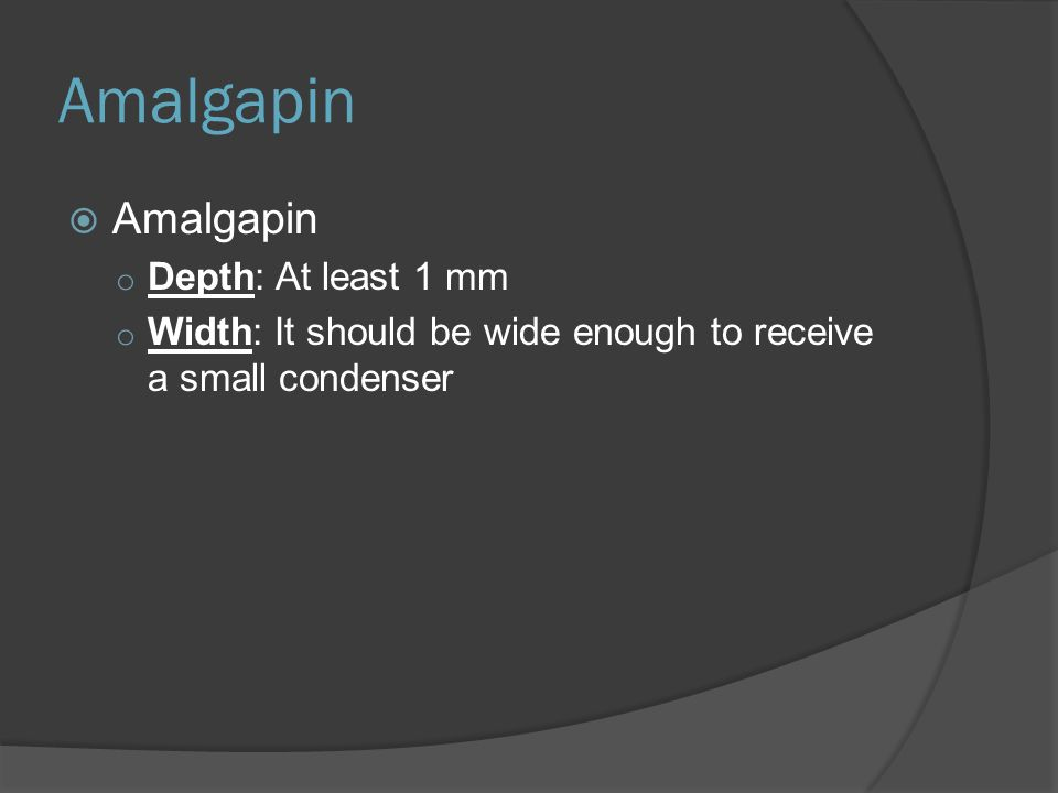 Amalgapin  Amalgapin o Depth: At least 1 mm o Width: It should be wide enough to receive a small condenser