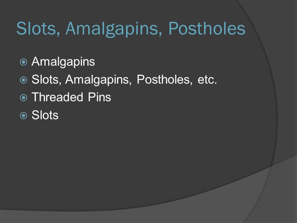 Slots, Amalgapins, Postholes  Amalgapins  Slots, Amalgapins, Postholes, etc.