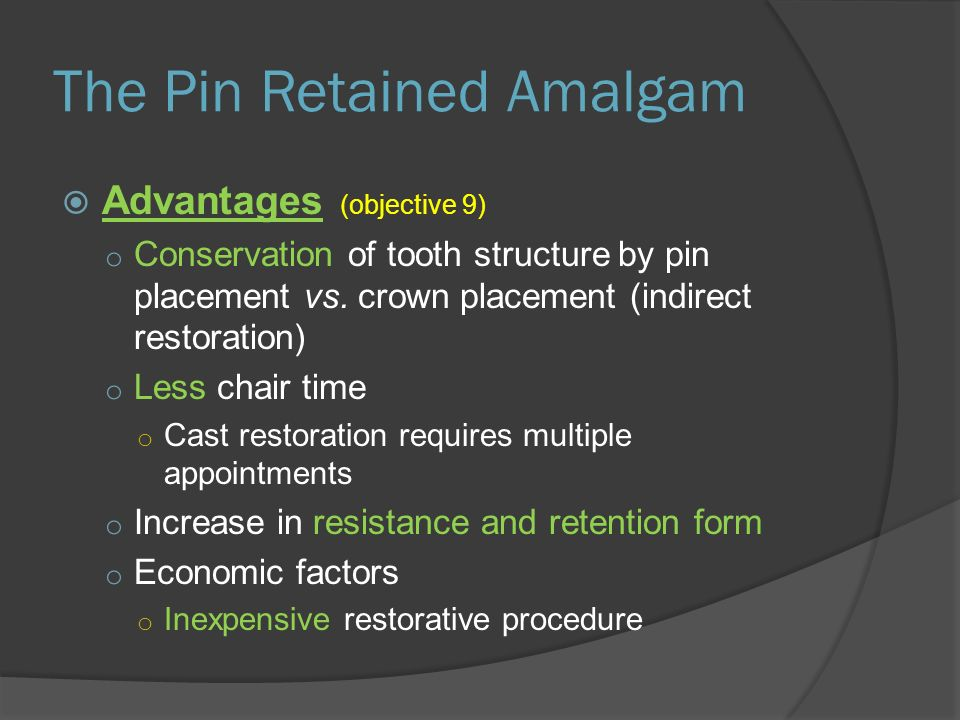 The Pin Retained Amalgam  Advantages (objective 9) o Conservation of tooth structure by pin placement vs.