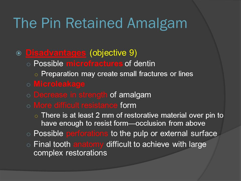 The Pin Retained Amalgam  Disadvantages (objective 9) o Possible microfractures of dentin o Preparation may create small fractures or lines o Microleakage o Decrease in strength of amalgam o More difficult resistance form o There is at least 2 mm of restorative material over pin to have enough to resist form—occlusion from above o Possible perforations to the pulp or external surface o Final tooth anatomy difficult to achieve with large complex restorations